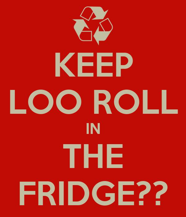 KEEP LOO ROLL IN THE FRIDGE??