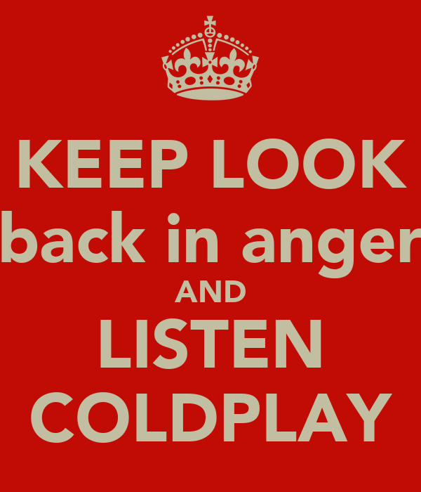 KEEP LOOK back in anger AND LISTEN COLDPLAY