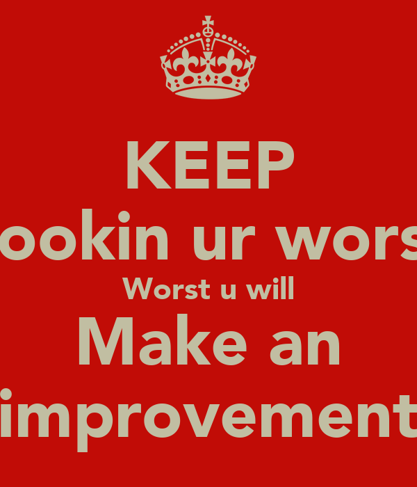 KEEP Lookin ur worst Worst u will Make an improvement