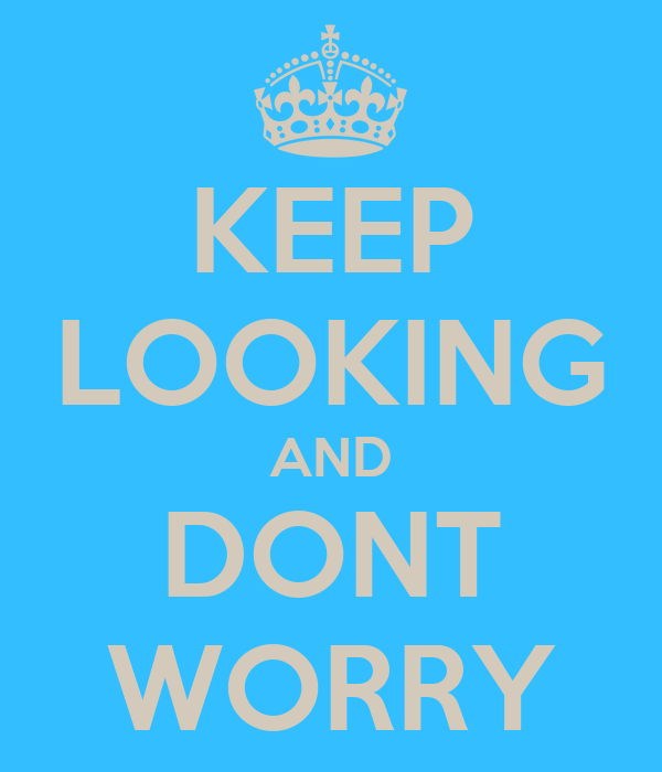 KEEP LOOKING AND DONT WORRY