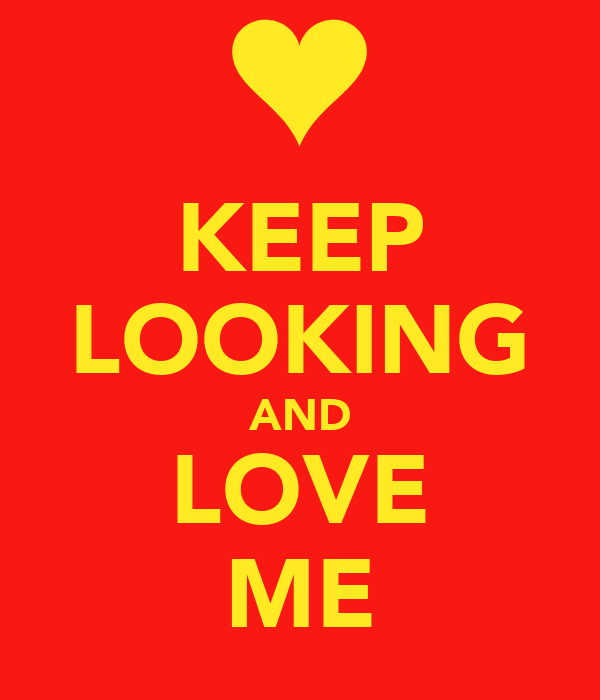 KEEP LOOKING AND LOVE ME