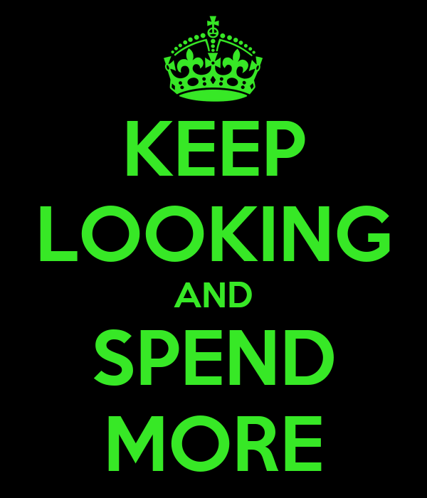 KEEP LOOKING AND SPEND MORE