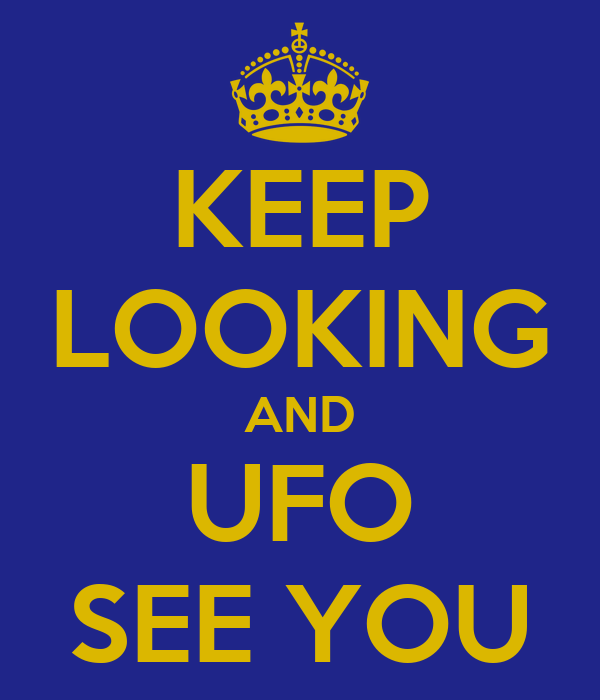 KEEP LOOKING AND UFO SEE YOU