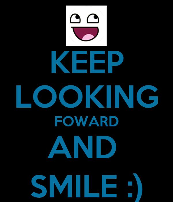 KEEP LOOKING FOWARD AND  SMILE :)