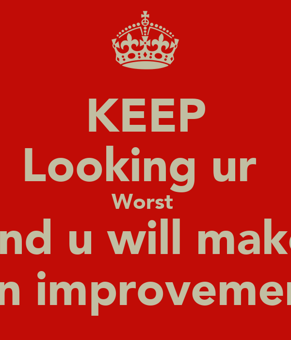 KEEP Looking ur  Worst  And u will make  An improvement