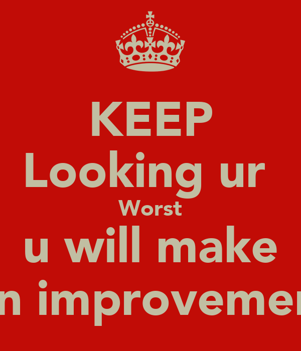 KEEP Looking ur  Worst  u will make  An improvement