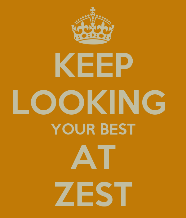KEEP LOOKING  YOUR BEST AT ZEST