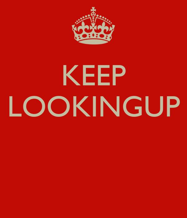 KEEP LOOKINGUP