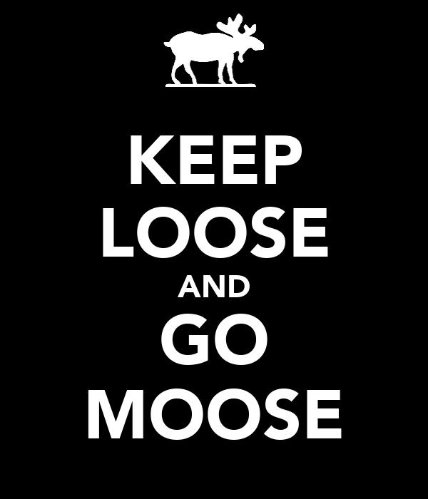 KEEP LOOSE AND GO MOOSE