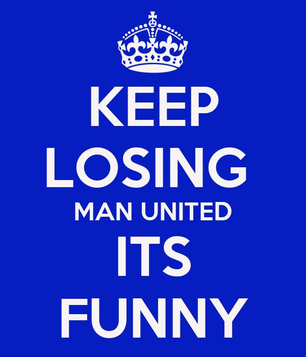 KEEP LOSING  MAN UNITED ITS FUNNY