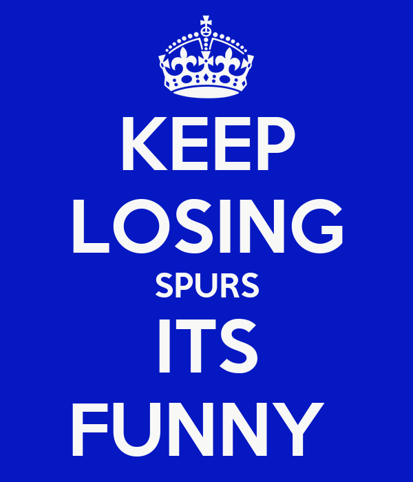 KEEP LOSING SPURS ITS FUNNY