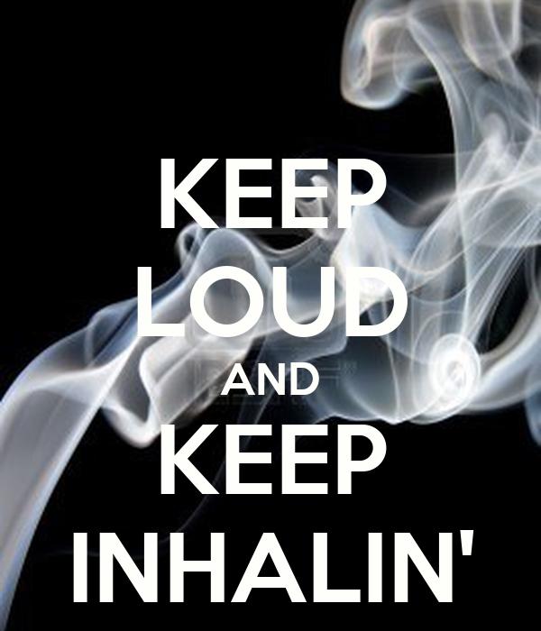 KEEP LOUD AND KEEP INHALIN'