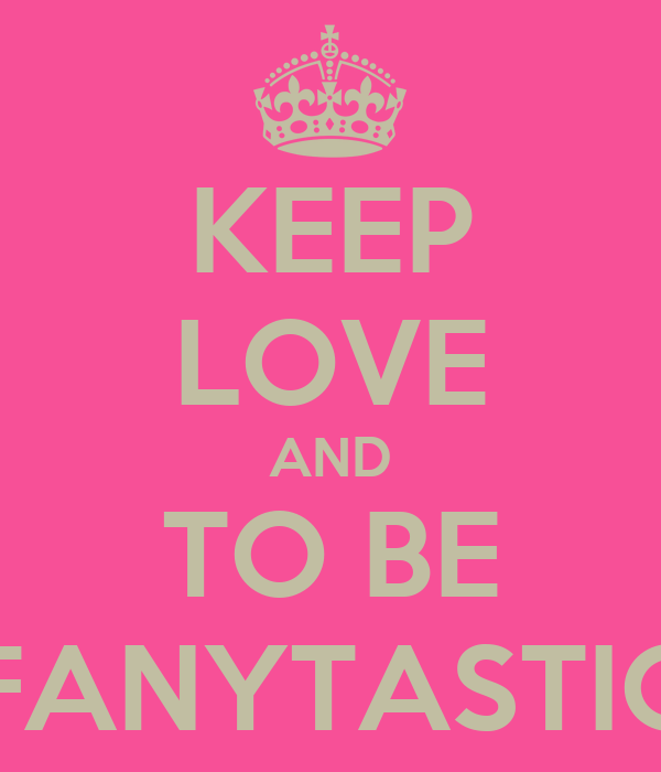 KEEP LOVE AND TO BE FANYTASTIC