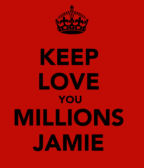 KEEP  LOVE  YOU  MILLIONS  JAMIE