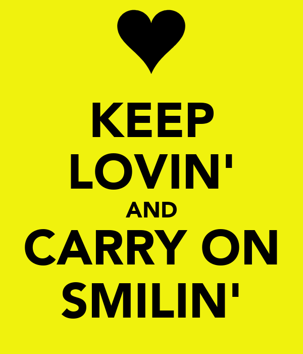 KEEP LOVIN' AND CARRY ON SMILIN'