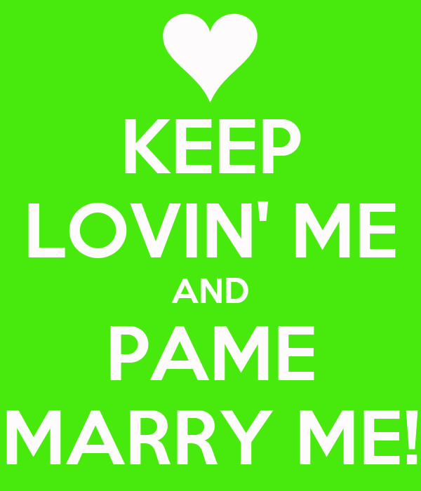 KEEP LOVIN' ME AND PAME MARRY ME!