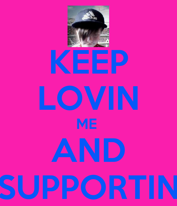 KEEP LOVIN ME  AND SUPPORTIN