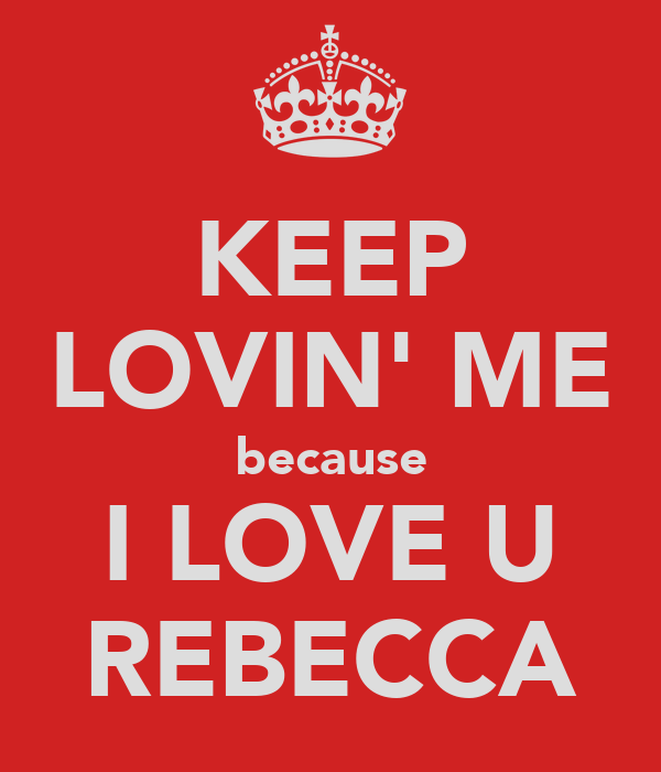 KEEP LOVIN' ME because I LOVE U REBECCA