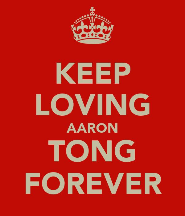 KEEP LOVING AARON TONG FOREVER