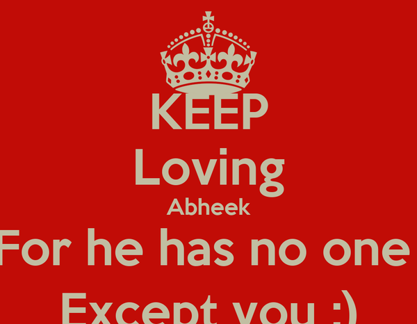 KEEP Loving Abheek For he has no one  Except you :)