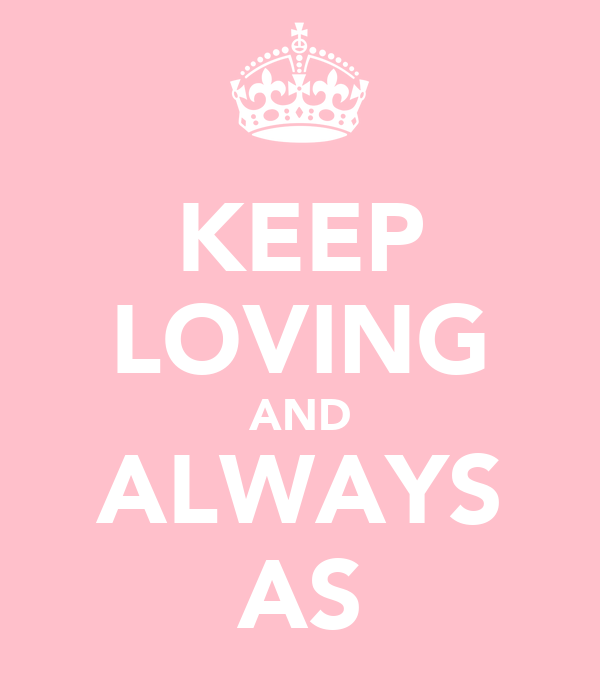 KEEP LOVING AND ALWAYS AS