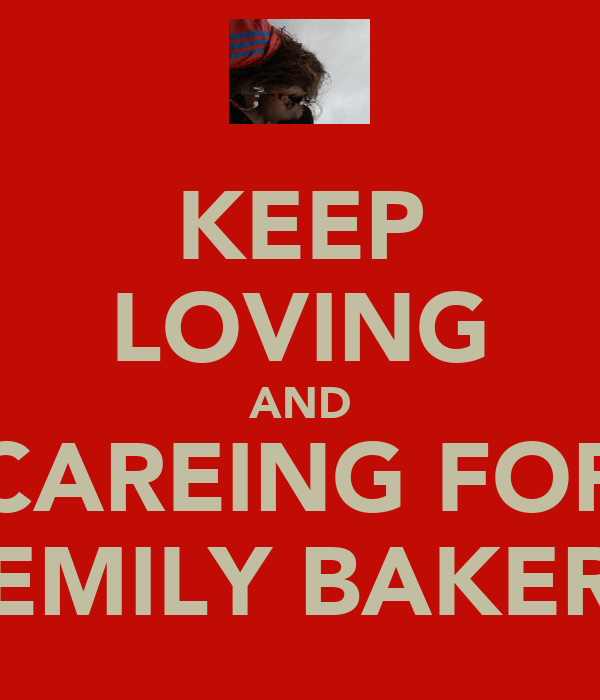 KEEP LOVING AND CAREING FOR EMILY BAKER