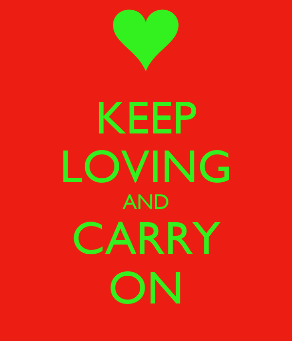 KEEP LOVING AND CARRY ON