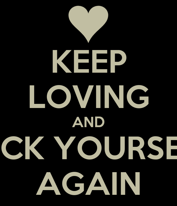 KEEP LOVING AND FUCK YOURSELF AGAIN