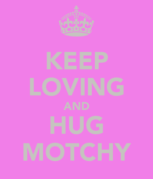 KEEP LOVING AND HUG MOTCHY