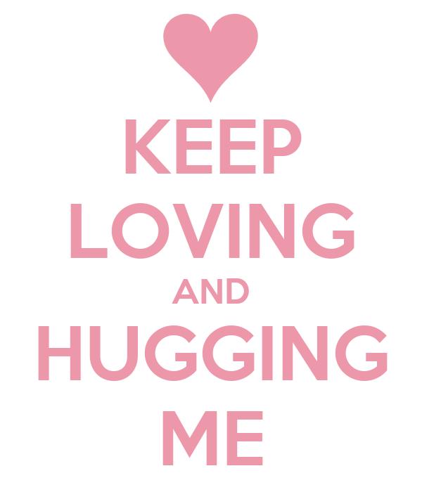 KEEP LOVING AND HUGGING ME