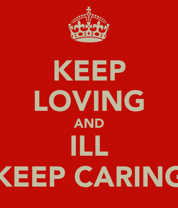 KEEP LOVING AND ILL KEEP CARING