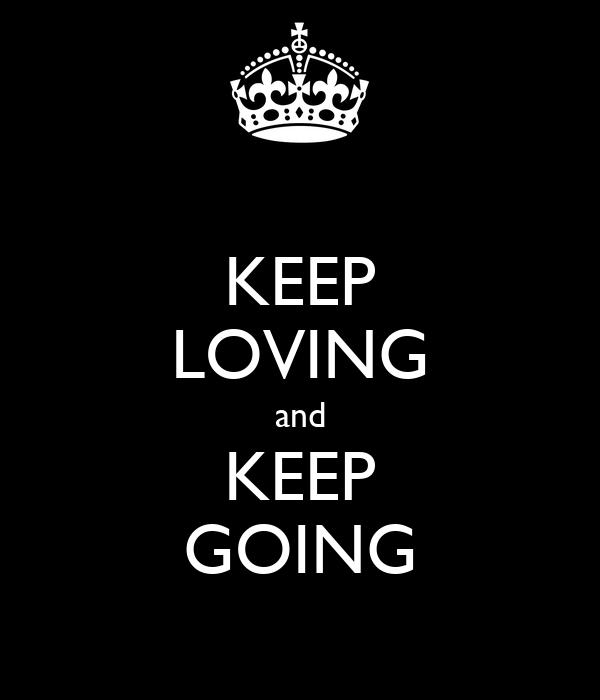 KEEP LOVING and KEEP GOING