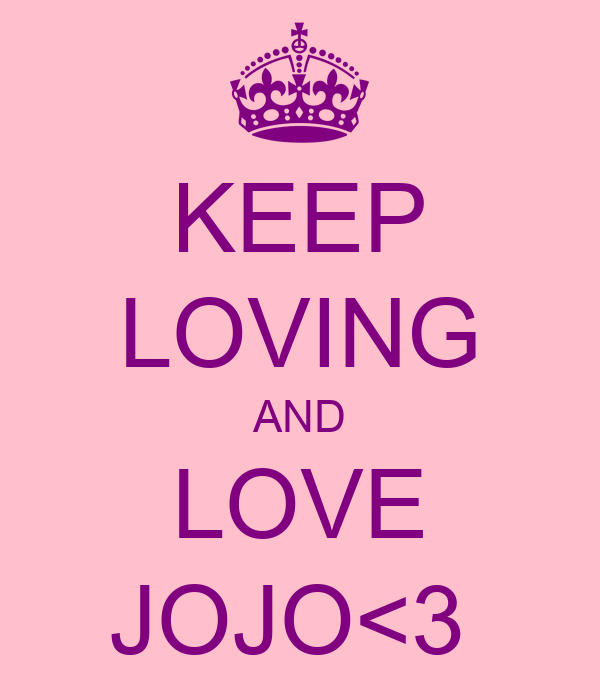 KEEP LOVING AND LOVE JOJO<3
