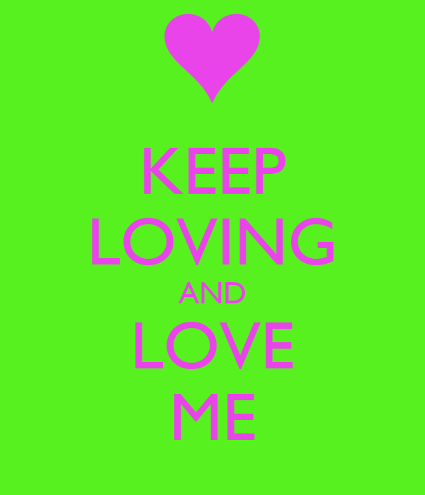 KEEP LOVING AND LOVE ME