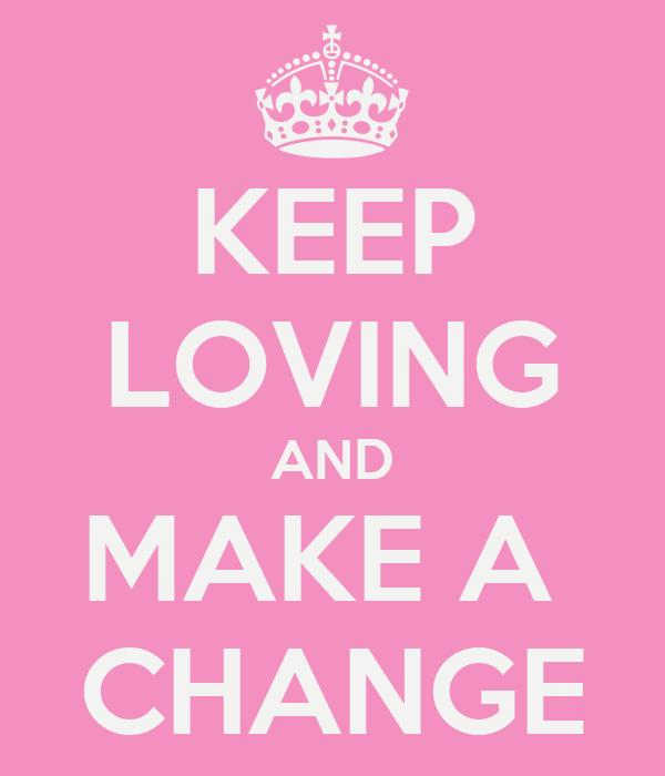 KEEP LOVING AND MAKE A  CHANGE