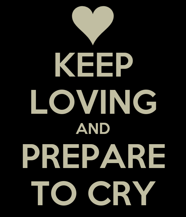 KEEP LOVING AND PREPARE TO CRY