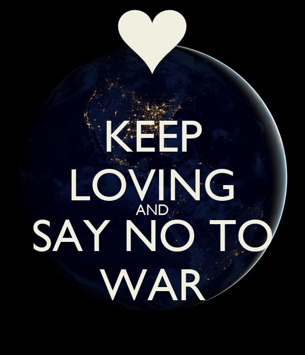 KEEP LOVING AND SAY NO TO WAR