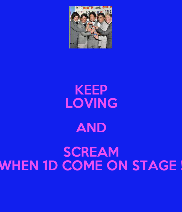 KEEP LOVING AND SCREAM WHEN 1D COME ON STAGE !
