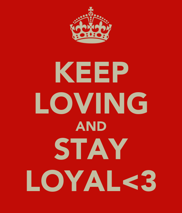 KEEP LOVING AND STAY LOYAL<3