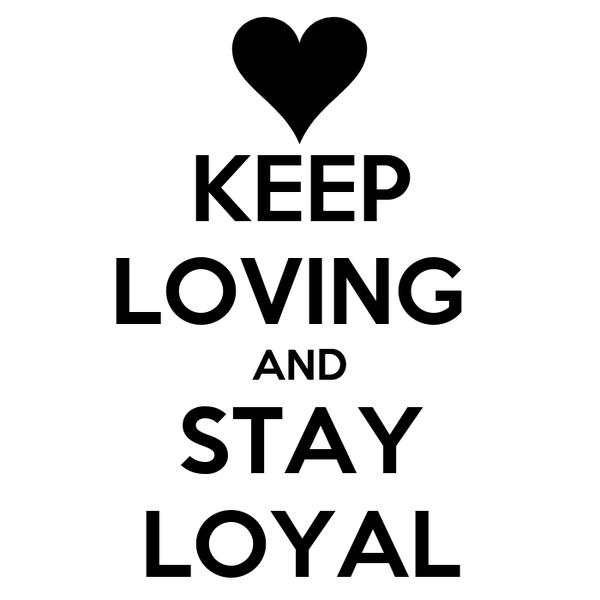 KEEP LOVING  AND STAY LOYAL