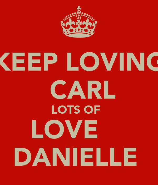 KEEP LOVING  CARL LOTS OF   LOVE     DANIELLE