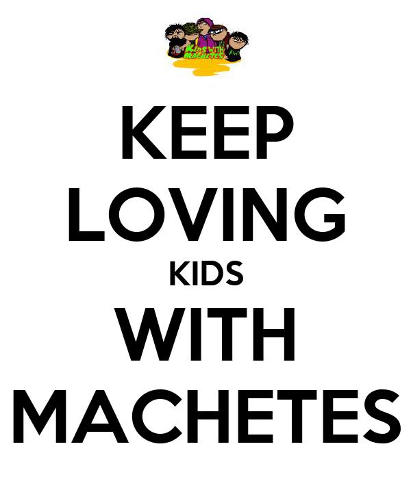 KEEP LOVING KIDS WITH MACHETES