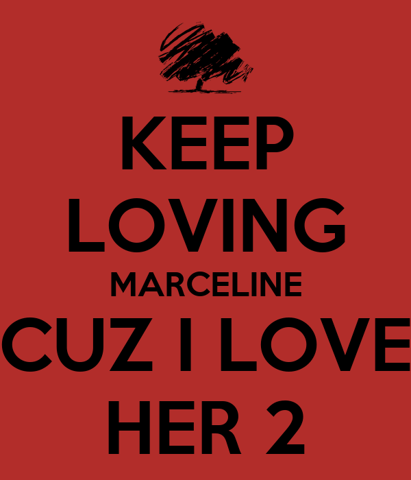 KEEP LOVING MARCELINE CUZ I LOVE HER 2