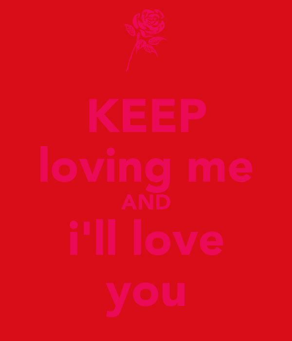 KEEP loving me AND i'll love you