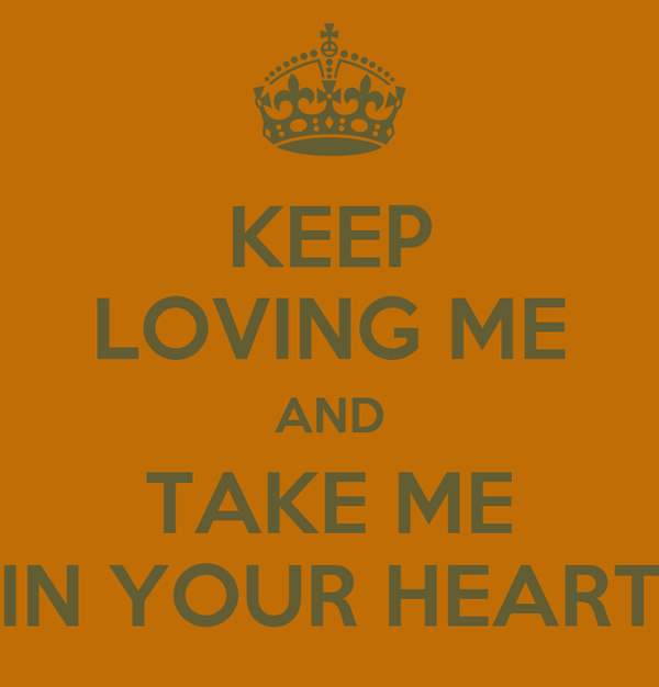 KEEP LOVING ME AND TAKE ME IN YOUR HEART