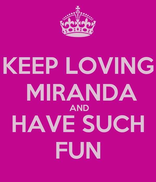 KEEP LOVING  MIRANDA  AND HAVE SUCH FUN