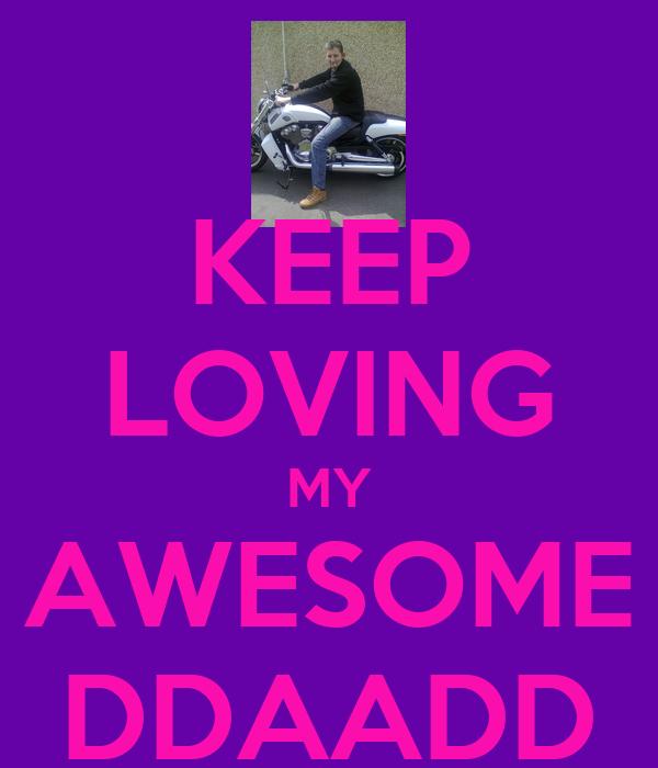 KEEP LOVING MY AWESOME DDAADD
