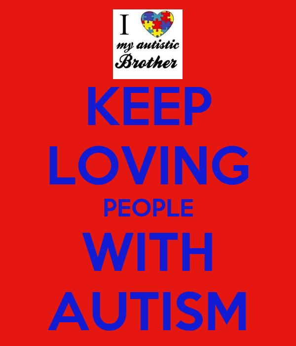 KEEP LOVING PEOPLE WITH AUTISM