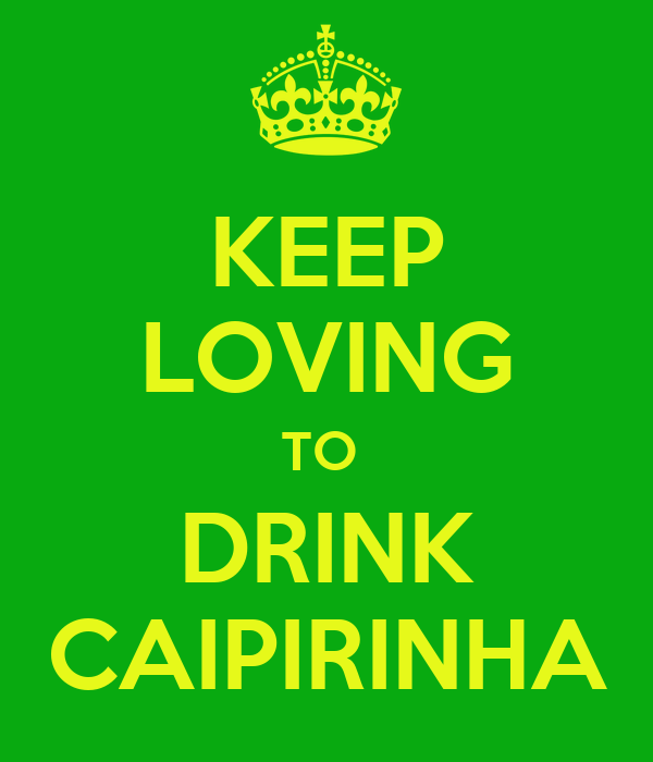 KEEP LOVING TO  DRINK CAIPIRINHA