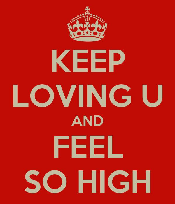 KEEP LOVING U AND FEEL SO HIGH